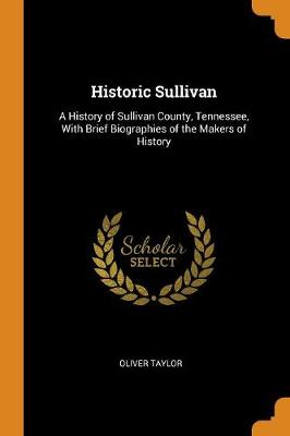 Historic Sullivan: A History of Sullivan County, Tennessee, with Brief Biographies of the Makers of History (Paperback)