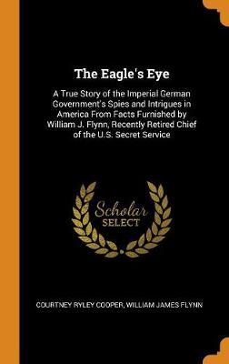 The Eagle's Eye: A True Story of the Imperial German Government's Spies and Intrigues in America from Facts Furnished by William J. Flynn, Recently Retired Chief of the U.S. Secret Service (Hardback)