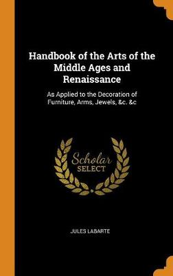 Handbook of the Arts of the Middle Ages and Renaissance: As Applied to the Decoration of Furniture, Arms, Jewels, &c. &c (Hardback)
