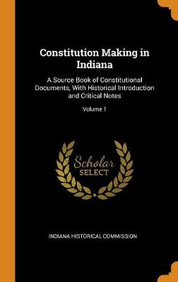Constitution Making in Indiana: A Source Book of Constitutional Documents, with Historical Introduction and Critical Notes; Volume 1 (Hardback)