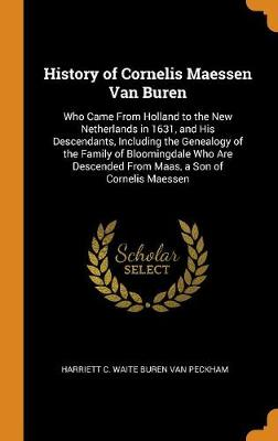 History of Cornelis Maessen Van Buren: Who Came from Holland to the New Netherlands in 1631, and His Descendants, Including the Genealogy of the Family of Bloomingdale Who Are Descended from Maas, a Son of Cornelis Maessen (Hardback)