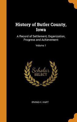 History of Butler County, Iowa: A Record of Settlement, Organization, Progress and Achievement; Volume 1 (Hardback)