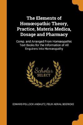 The Elements of Homoeopathic Theory, Practice, Materia Medica, Dosage and Pharmacy: Comp. and Arranged from Homoeopathic Text Books for the Information of All Enquirers Into Homoeopathy (Paperback)