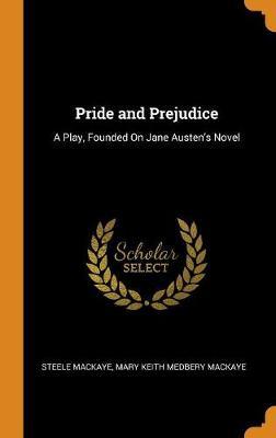 Pride and Prejudice: A Play, Founded on Jane Austen's Novel (Hardback)