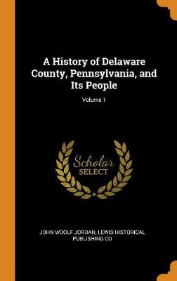 A History of Delaware County, Pennsylvania, and Its People; Volume 1 (Hardback)