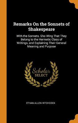 Remarks on the Sonnets of Shakespeare: With the Sonnets. Sho Wing That They Belong to the Hermetic Class of Writings, and Explaining Their General Meaning and Purpose (Hardback)