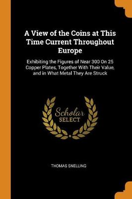 A View of the Coins at This Time Current Throughout Europe: Exhibiting the Figures of Near 300 on 25 Copper Plates, Together with Their Value, and in What Metal They Are Struck (Paperback)