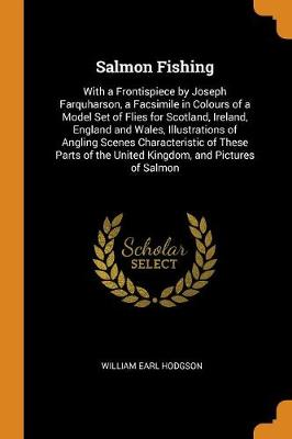Salmon Fishing: With a Frontispiece by Joseph Farquharson, a Facsimile in Colours of a Model Set of Flies for Scotland, Ireland, England and Wales, Illustrations of Angling Scenes Characteristic of These Parts of the United Kingdom, and Pictures of Salmon (Paperback)