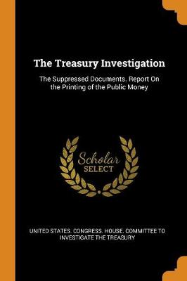The Treasury Investigation: The Suppressed Documents. Report on the Printing of the Public Money (Paperback)