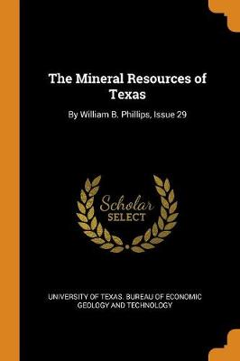 The Mineral Resources of Texas: By William B. Phillips, Issue 29 (Paperback)