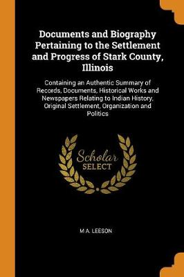 Documents and Biography Pertaining to the Settlement and Progress of Stark County, Illinois: Containing an Authentic Summary of Records, Documents, Historical Works and Newspapers Relating to Indian History, Original Settlement, Organization and Politics (Paperback)