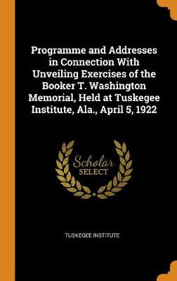 Programme and Addresses in Connection with Unveiling Exercises of the Booker T. Washington Memorial, Held at Tuskegee Institute, Ala., April 5, 1922 (Hardback)