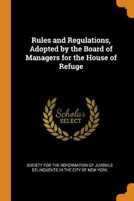 Rules and Regulations, Adopted by the Board of Managers for the House of Refuge (Paperback)