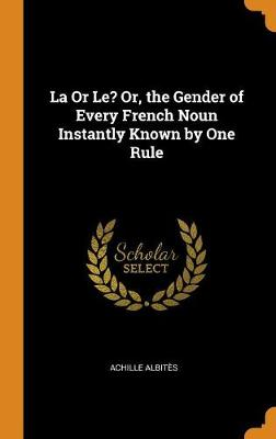 La or Le? Or, the Gender of Every French Noun Instantly Known by One Rule (Hardback)
