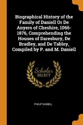 Biographical History of the Family of Daniell or de Anyers of Cheshire, 1066-1876, Comprehending the Houses of Daresbury, de Bradley, and de Tabley, Compiled by P. and M. Daniell (Paperback)
