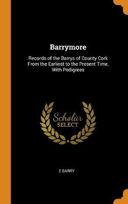 Barrymore: Records of the Barrys of County Cork from the Earliest to the Present Time, with Pedigrees (Hardback)