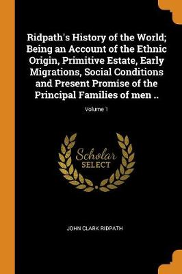 Ridpath's History of the World; Being an Account of the Ethnic Origin, Primitive Estate, Early Migrations, Social Conditions and Present Promise of the Principal Families of Men ..; Volume 1 (Paperback)