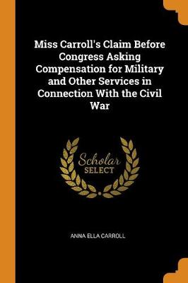 Miss Carroll's Claim Before Congress Asking Compensation for Military and Other Services in Connection with the Civil War (Paperback)
