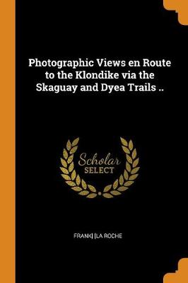 Photographic Views En Route to the Klondike Via the Skaguay and Dyea Trails .. (Paperback)