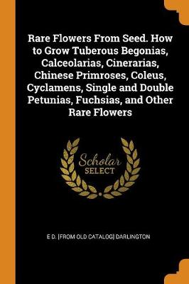 Rare Flowers from Seed. How to Grow Tuberous Begonias, Calceolarias, Cinerarias, Chinese Primroses, Coleus, Cyclamens, Single and Double Petunias, Fuchsias, and Other Rare Flowers (Paperback)