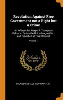 Revolution Against Free Government Not a Right But a Crime: An Address by Joseph P. Thompson Delivered Before the Union League Club, and Published at Their Request; Volume 1 (Hardback)