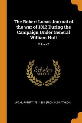 The Robert Lucas Journal of the War of 1812 During the Campaign Under General William Hull; Volume 2 (Paperback)