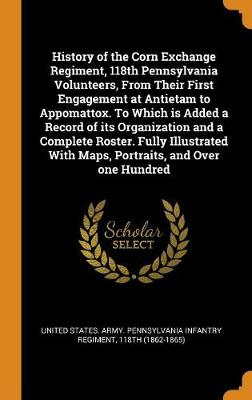 History of the Corn Exchange Regiment, 118th Pennsylvania Volunteers, from Their First Engagement at Antietam to Appomattox. to Which Is Added a Record of Its Organization and a Complete Roster. Fully Illustrated with Maps, Portraits, and Over One Hundred (Hardback)