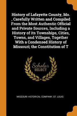 History of Lafayette County, Mo., Carefully Written and Compiled from the Most Authentic Official and Private Sources, Including a History of Its Townships, Cities, Towns, and Villages, Together with a Condensed History of Missouri; The Constitution of T (Paperback)