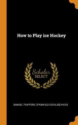 How to Play Ice Hockey (Hardback)