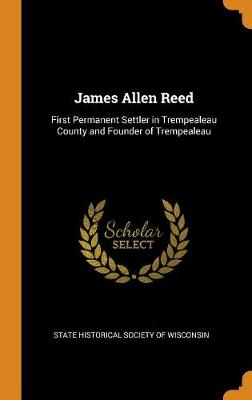 James Allen Reed: First Permanent Settler in Trempealeau County and Founder of Trempealeau (Hardback)