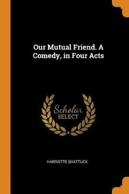 Our Mutual Friend. a Comedy, in Four Acts (Paperback)