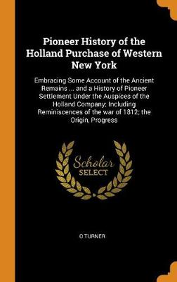 Pioneer History of the Holland Purchase of Western New York: Embracing Some Account of the Ancient Remains ... and a History of Pioneer Settlement Under the Auspices of the Holland Company; Including Reminiscences of the War of 1812; The Origin, Progress (Hardback)