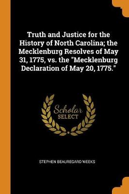 Truth and Justice for the History of North Carolina; The Mecklenburg Resolves of May 31, 1775, vs. the Mecklenburg Declaration of May 20, 1775. (Paperback)