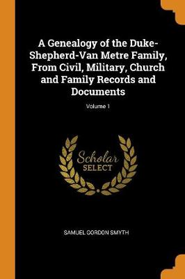 A Genealogy of the Duke-Shepherd-Van Metre Family, from Civil, Military, Church and Family Records and Documents; Volume 1 (Paperback)