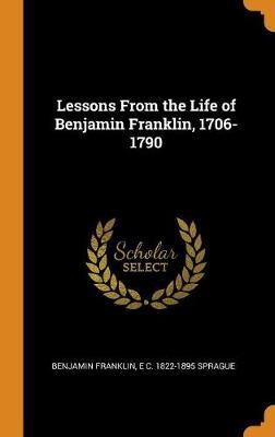 Lessons from the Life of Benjamin Franklin, 1706-1790 (Hardback)