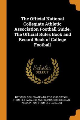 The Official National Collegiate Athletic Association Football Guide. the Official Rules Book and Record Book of College Football (Paperback)