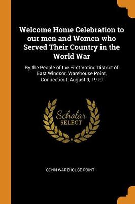 Welcome Home Celebration to Our Men and Women Who Served Their Country in the World War: By the People of the First Voting District of East Windsor, Warehouse Point, Connecticut, August 9, 1919 (Paperback)