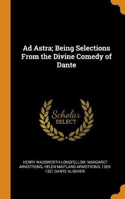 Ad Astra; Being Selections from the Divine Comedy of Dante (Hardback)