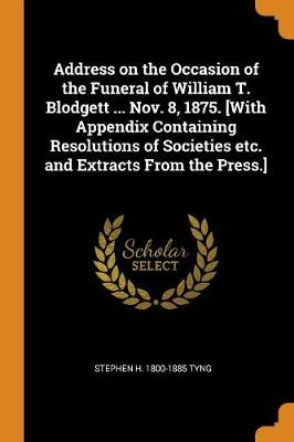 Address on the Occasion of the Funeral of William T. Blodgett ... Nov. 8, 1875. [with Appendix Containing Resolutions of Societies Etc. and Extracts from the Press.] (Paperback)