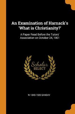 An Examination of Harnack's 'what Is Christianity?': A Paper Read Before the Tutors' Association on October 24, 1901 (Paperback)