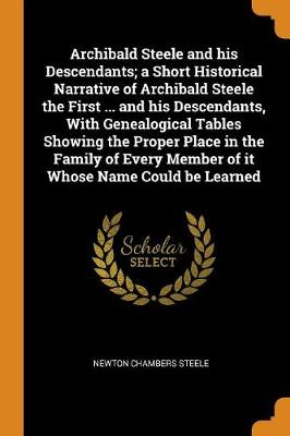 Archibald Steele and His Descendants; A Short Historical Narrative of Archibald Steele the First ... and His Descendants, with Genealogical Tables Showing the Proper Place in the Family of Every Member of It Whose Name Could Be Learned (Paperback)