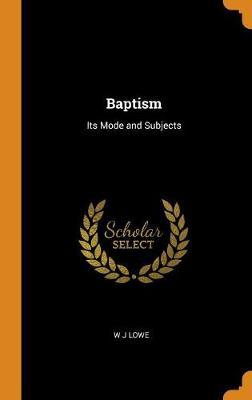 Baptism: Its Mode and Subjects (Hardback)