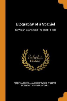 Biography of a Spaniel: To Which Is Annexed the Idiot: A Tale (Paperback)