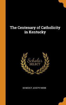 The Centenary of Catholicity in Kentucky (Hardback)