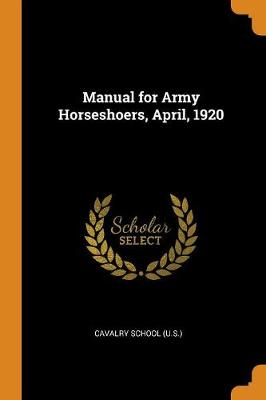 Manual for Army Horseshoers, April, 1920 (Paperback)
