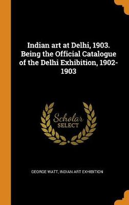 Indian Art at Delhi, 1903. Being the Official Catalogue of the Delhi Exhibition, 1902-1903 (Hardback)
