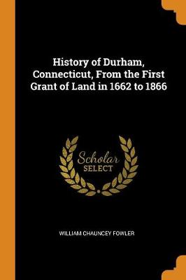 History of Durham, Connecticut, from the First Grant of Land in 1662 to 1866 (Paperback)