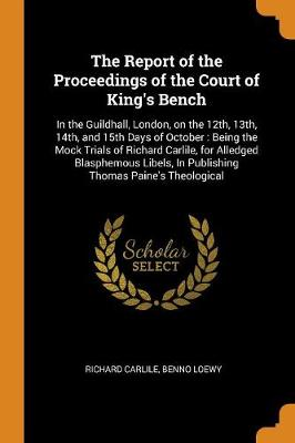 The Report of the Proceedings of the Court of King's Bench: In the Guildhall, London, on the 12th, 13th, 14th, and 15th Days of October: Being the Mock Trials of Richard Carlile, for Alledged Blasphemous Libels, in Publishing Thomas Paine's Theological (Paperback)