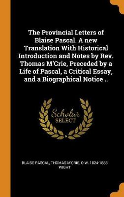 The Provincial Letters of Blaise Pascal. a New Translation with Historical Introduction and Notes by Rev. Thomas m'Crie, Preceded by a Life of Pascal, a Critical Essay, and a Biographical Notice .. (Hardback)