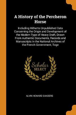 A History of the Percheron Horse: Including Hitherto Unpublished Data Concerning the Origin and Development of the Modern Type of Heavy Draft, Drawn from Authentic Documents, Records and Manuscripts in the National Archives of the French Government, Toge (Paperback)